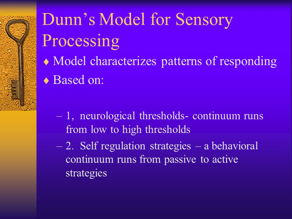 Dunn's Model for Sensory Processing  Model characterizes patterns of responding  Based on: –1, neurological thresholds- continuum runs from low to high thresholds –2.