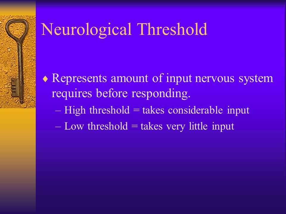 Neurological Threshold  Represents amount of input nervous system requires before responding. –High threshold = takes considerable input –Low thresho