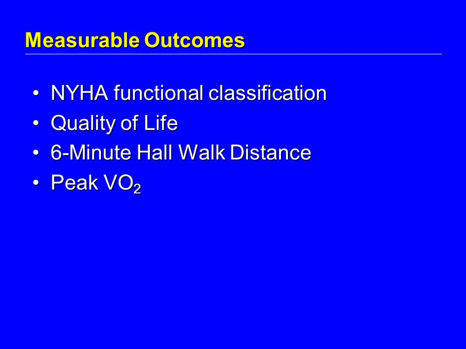 Measurable Outcomes NYHA functional classificationNYHA functional classification Quality of LifeQuality of Life 6-Minute Hall Walk Distance6-Minute Hall Walk Distance Peak VO 2Peak VO 2