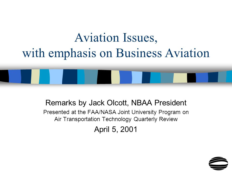 Aviation Issues, with emphasis on Business Aviation Remarks by Jack Olcott, NBAA President Presented at the FAA/NASA Joint University Program on Air Transportation Technology Quarterly Review April 5, 2001