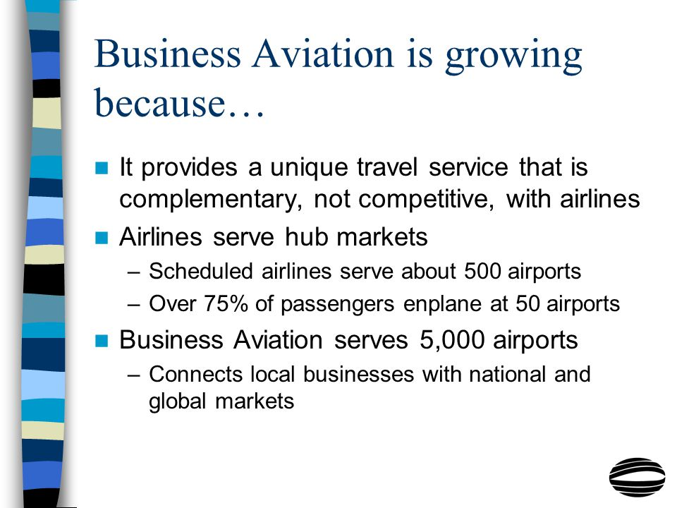 Business Aviation is growing because… It provides a unique travel service that is complementary, not competitive, with airlines Airlines serve hub markets –Scheduled airlines serve about 500 airports –Over 75% of passengers enplane at 50 airports Business Aviation serves 5,000 airports –Connects local businesses with national and global markets