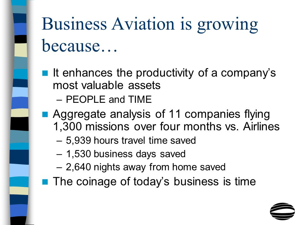 Business Aviation is growing because… It enhances the productivity of a company's most valuable assets –PEOPLE and TIME Aggregate analysis of 11 companies flying 1,300 missions over four months vs.