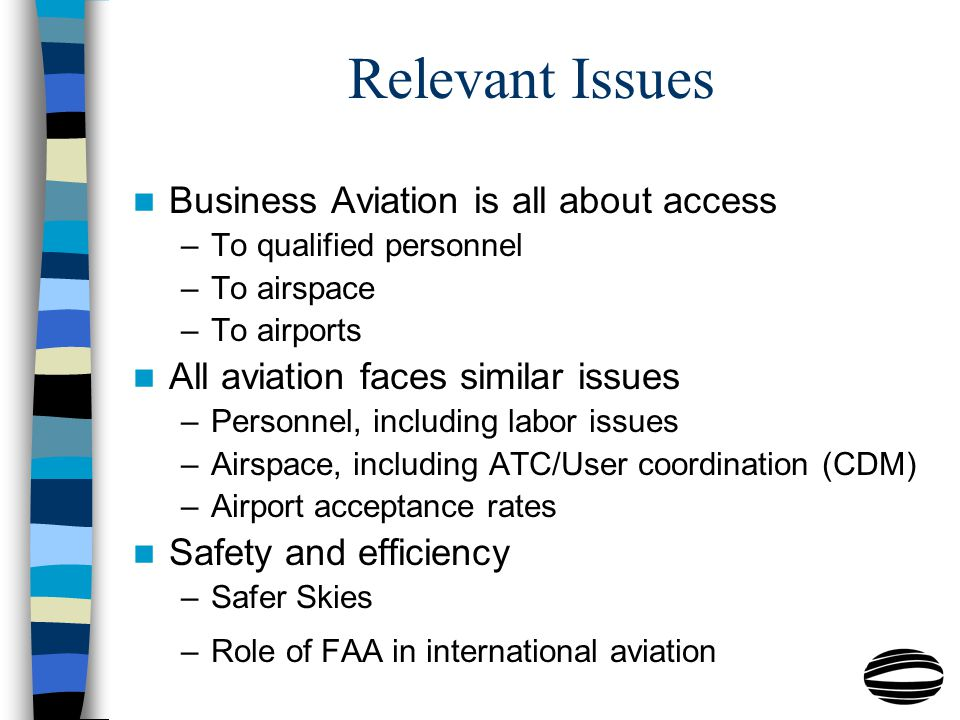 Relevant Issues Business Aviation is all about access –To qualified personnel –To airspace –To airports All aviation faces similar issues –Personnel, including labor issues –Airspace, including ATC/User coordination (CDM) –Airport acceptance rates Safety and efficiency –Safer Skies –Role of FAA in international aviation