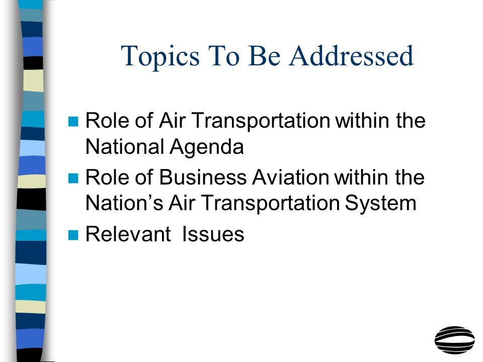 Topics To Be Addressed Role of Air Transportation within the National Agenda Role of Business Aviation within the Nation's Air Transportation System Relevant Issues