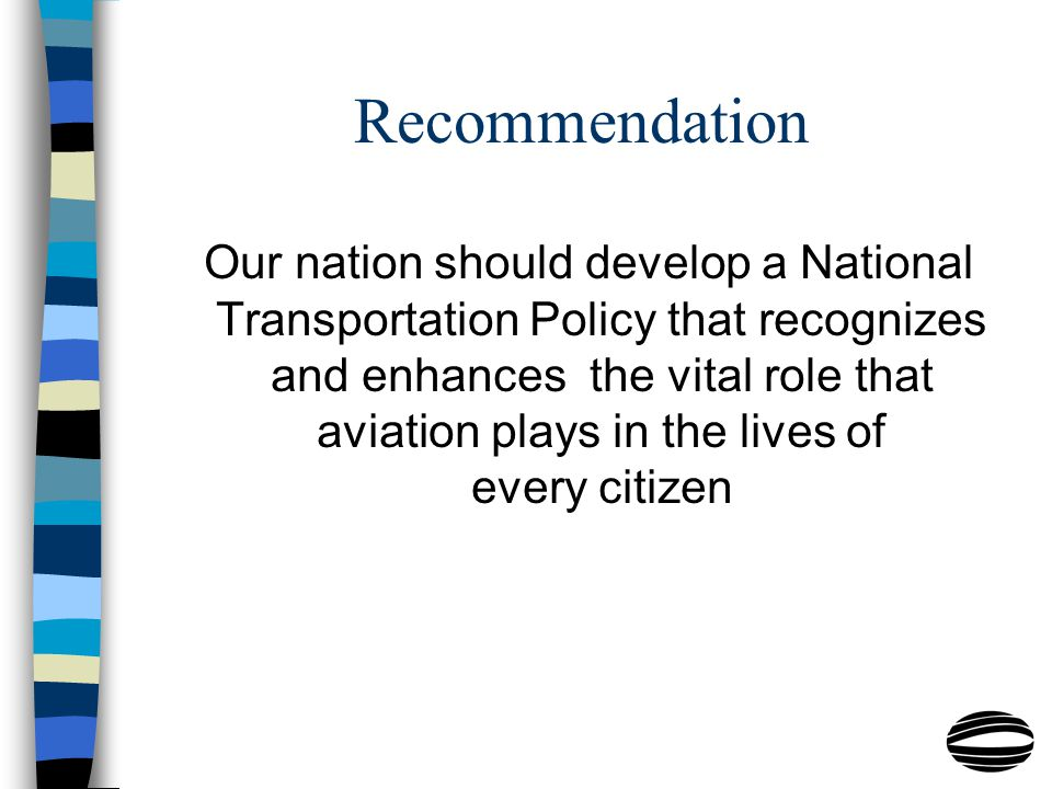 Recommendation Our nation should develop a National Transportation Policy that recognizes and enhances the vital role that aviation plays in the lives of every citizen