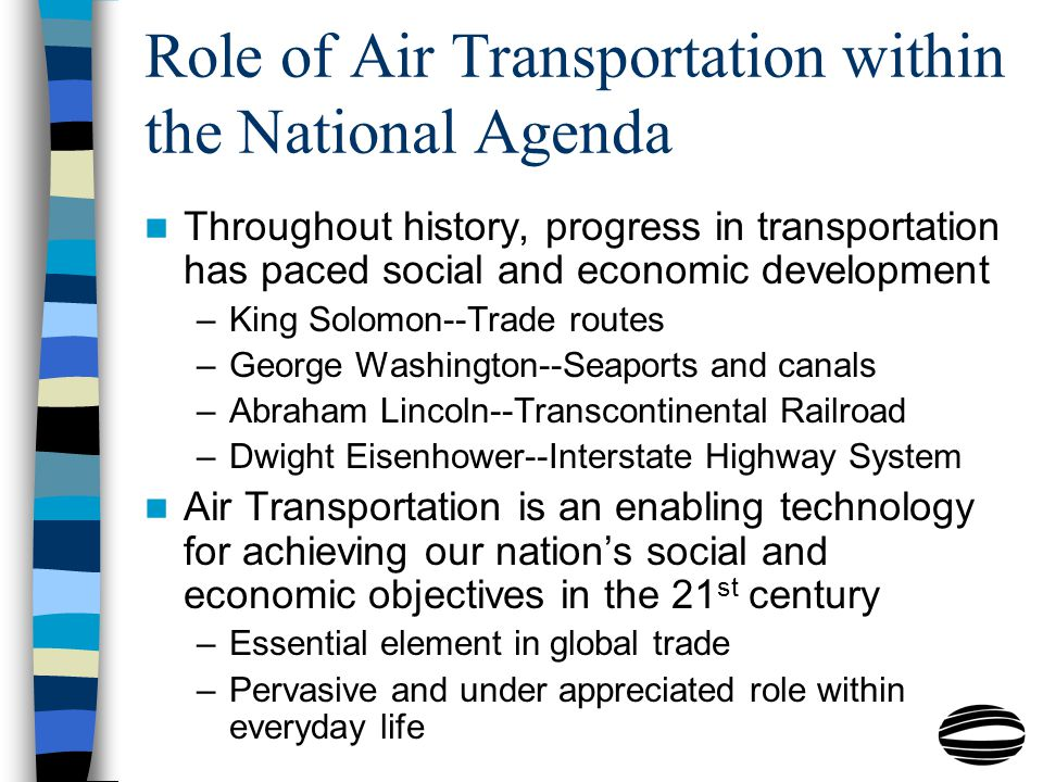 Role of Air Transportation within the National Agenda Throughout history, progress in transportation has paced social and economic development –King Solomon--Trade routes –George Washington--Seaports and canals –Abraham Lincoln--Transcontinental Railroad –Dwight Eisenhower--Interstate Highway System Air Transportation is an enabling technology for achieving our nation's social and economic objectives in the 21 st century –Essential element in global trade –Pervasive and under appreciated role within everyday life