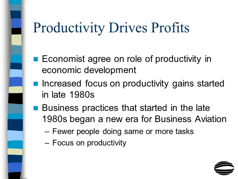 Productivity Drives Profits Economist agree on role of productivity in economic development Increased focus on productivity gains started in late 1980s Business practices that started in the late 1980s began a new era for Business Aviation –Fewer people doing same or more tasks –Focus on productivity