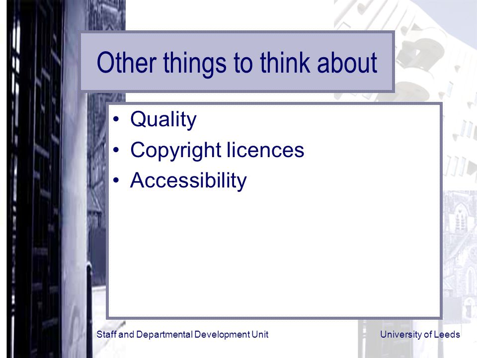 Staff and Departmental Development Unit University of Leeds Other things to think about Quality Copyright licences Accessibility