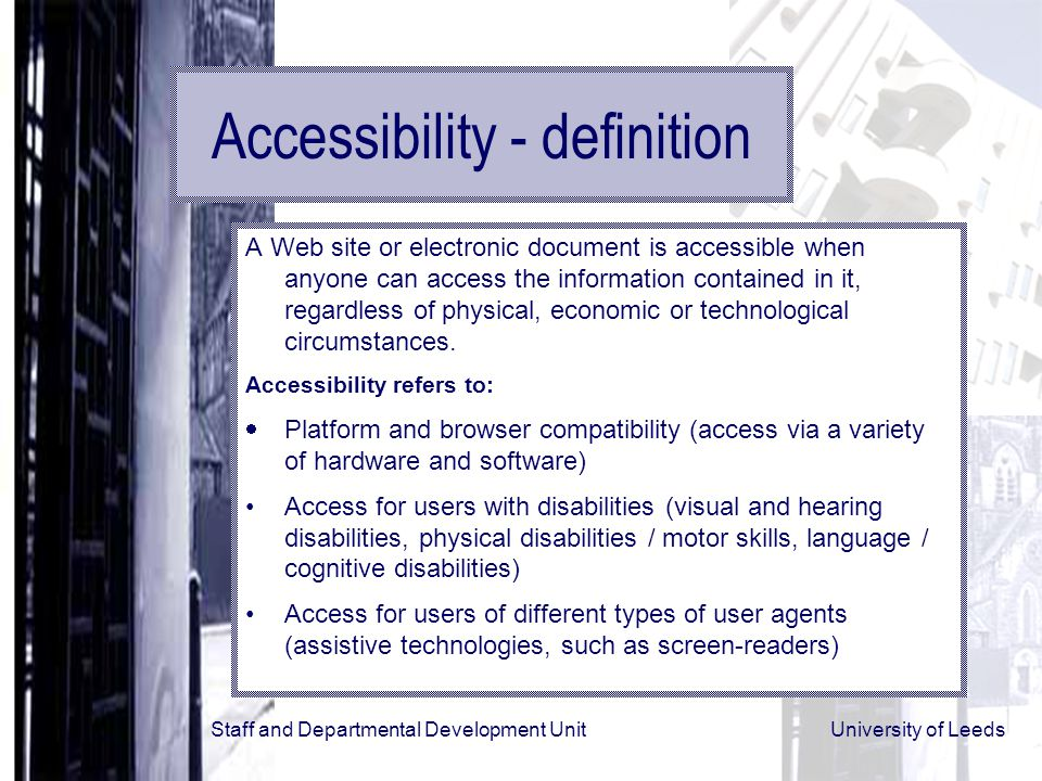 Staff and Departmental Development Unit University of Leeds Accessibility - definition A Web site or electronic document is accessible when anyone can access the information contained in it, regardless of physical, economic or technological circumstances.