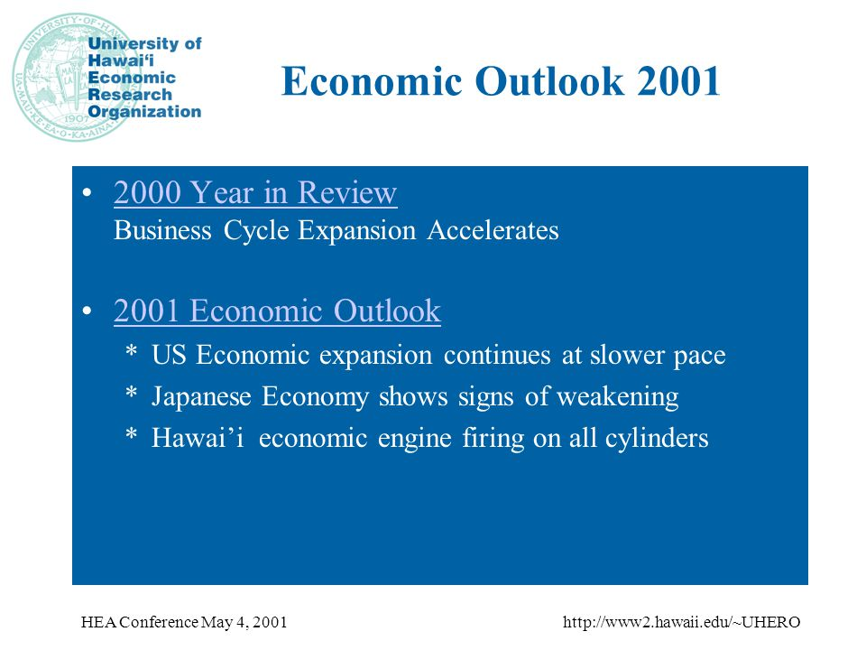 HEA Conference May 4, 2001http://www2.hawaii.edu/~UHERO Economic Outlook 2001 2000 Year in Review Business Cycle Expansion Accelerates2000 Year in Review 2001 Economic Outlook *US Economic expansion continues at slower pace *Japanese Economy shows signs of weakening *Hawai'i economic engine firing on all cylinders