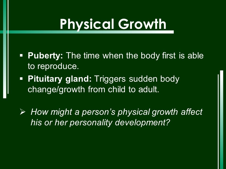 Physical Growth  Puberty: The time when the body first is able to reproduce.