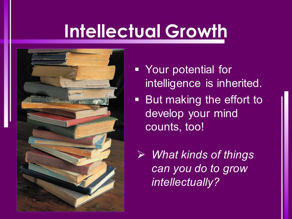 Intellectual Growth  Your potential for intelligence is inherited.  But making the effort to develop your mind counts, too!  What kinds of things c