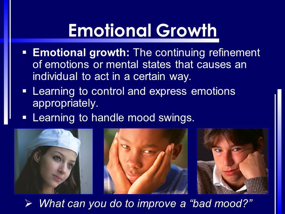 Emotional Growth  Emotional growth: The continuing refinement of emotions or mental states that causes an individual to act in a certain way.  Learn