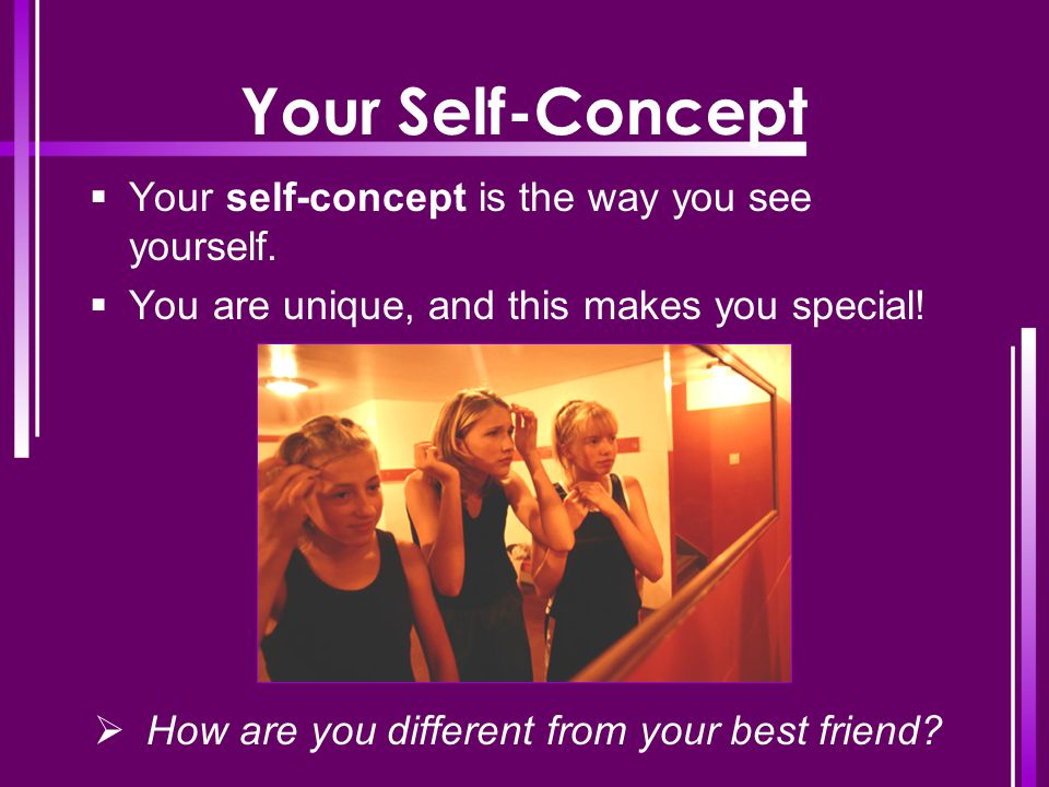 Your Self-Concept  Your self-concept is the way you see yourself.  You are unique, and this makes you special!  How are you different from your bes