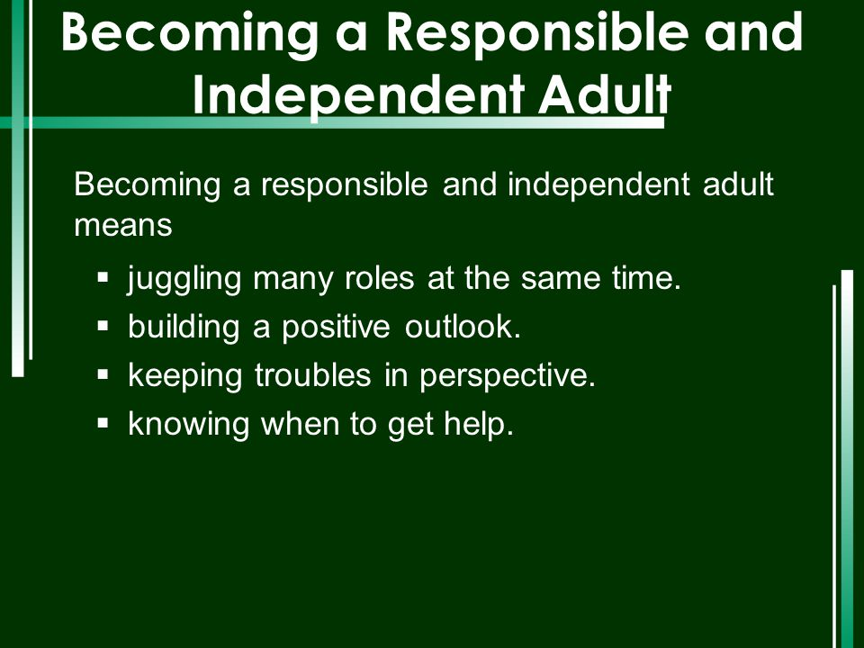 Becoming a Responsible and Independent Adult Becoming a responsible and independent adult means  juggling many roles at the same time.  building a p