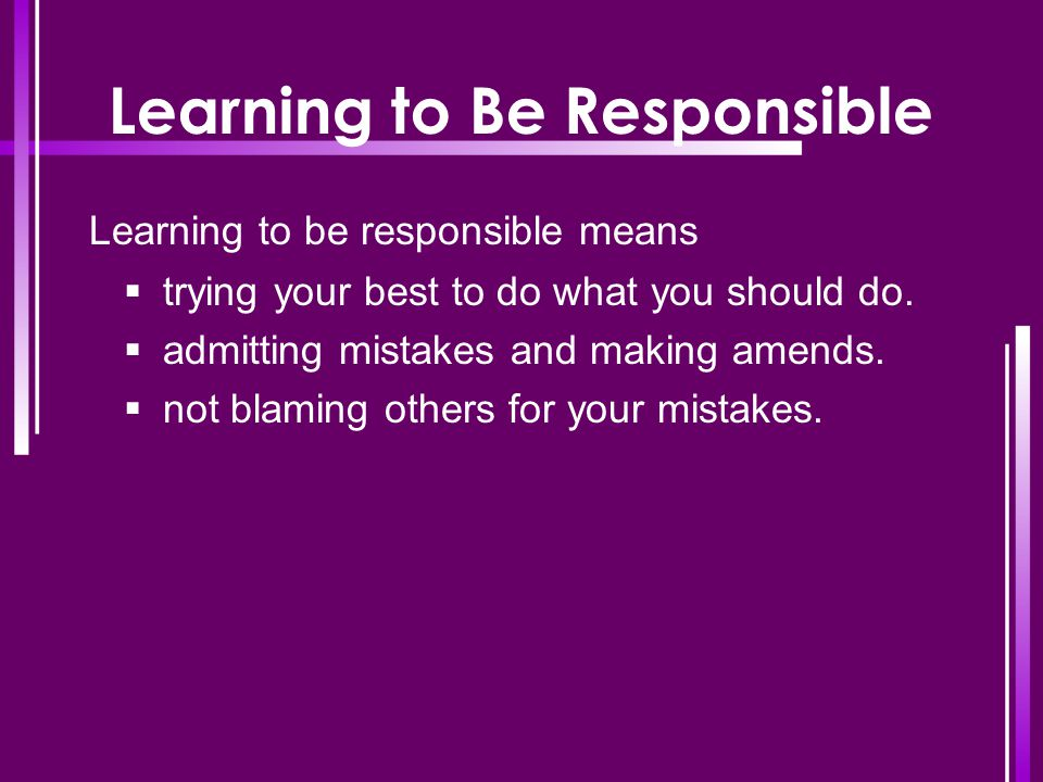 Learning to Be Responsible Learning to be responsible means  trying your best to do what you should do.  admitting mistakes and making amends.  not