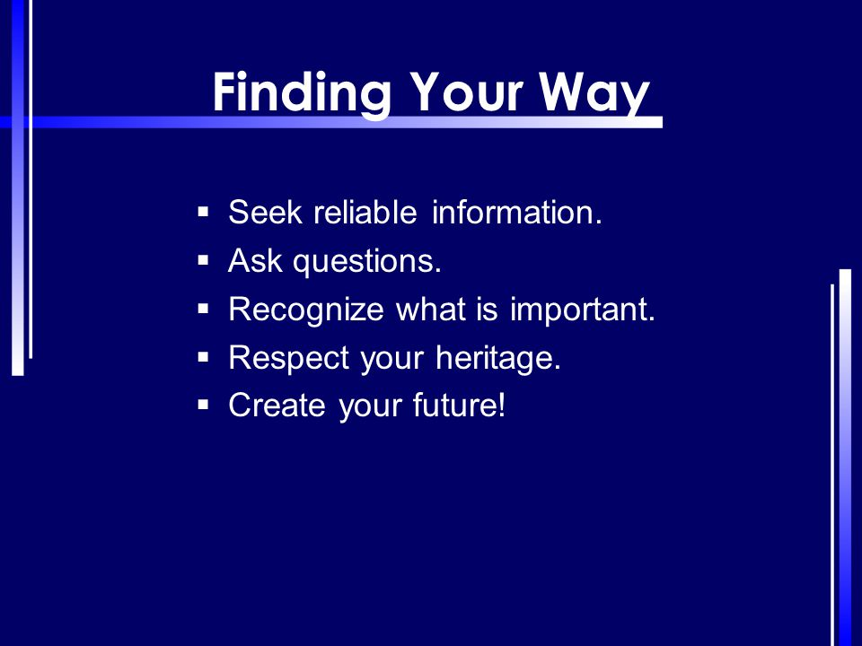 Finding Your Way  Seek reliable information.  Ask questions.  Recognize what is important.  Respect your heritage.  Create your future!
