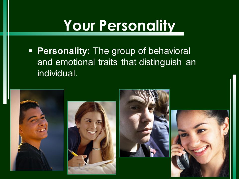 Your Personality  Personality: The group of behavioral and emotional traits that distinguish an individual.