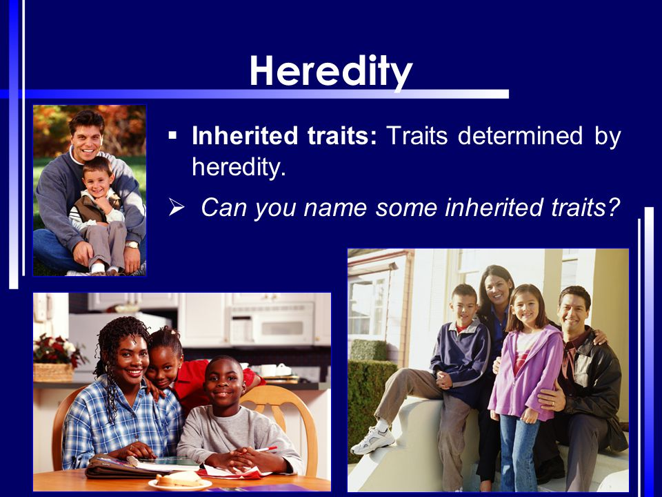 Heredity  Inherited traits: Traits determined by heredity.  Can you name some inherited traits?