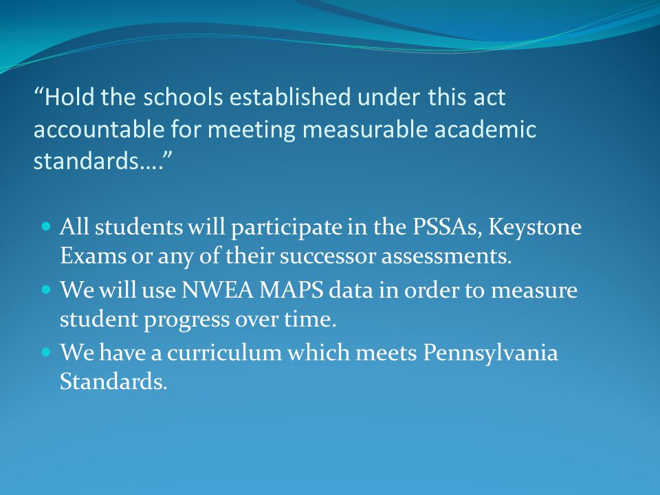 Hold the schools established under this act accountable for meeting measurable academic standards…. All students will participate in the PSSAs, Keystone Exams or any of their successor assessments.