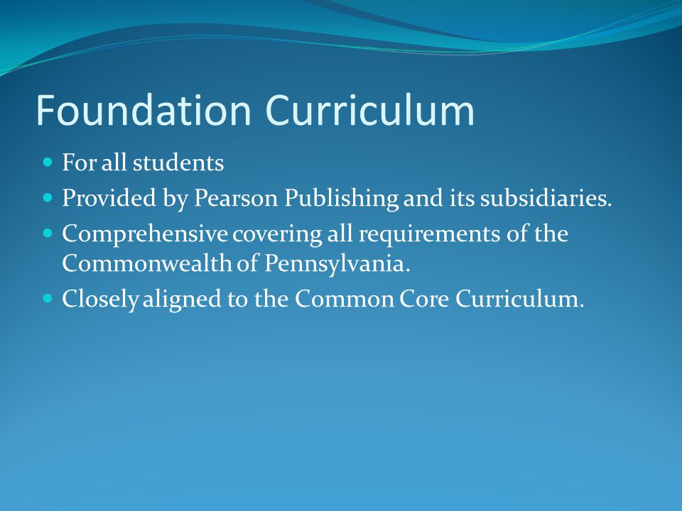 Foundation Curriculum For all students Provided by Pearson Publishing and its subsidiaries.
