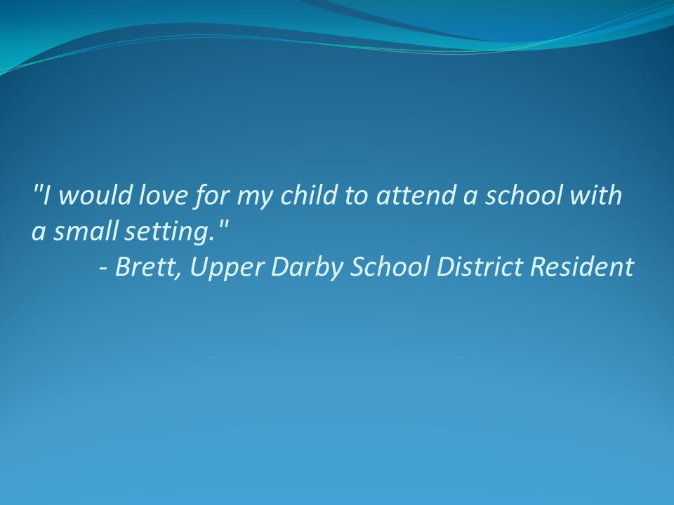 I would love for my child to attend a school with a small setting. - Brett, Upper Darby School District Resident
