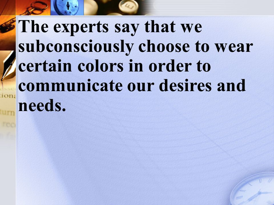 Do you know why you choose a shirt or dress of a certain color when you look through your clothes in the morning.