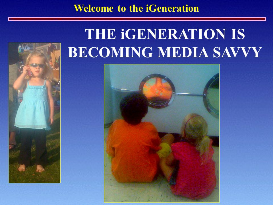 Welcome to the iGeneration THE iGENERATION IS BECOMING MEDIA SAVVY