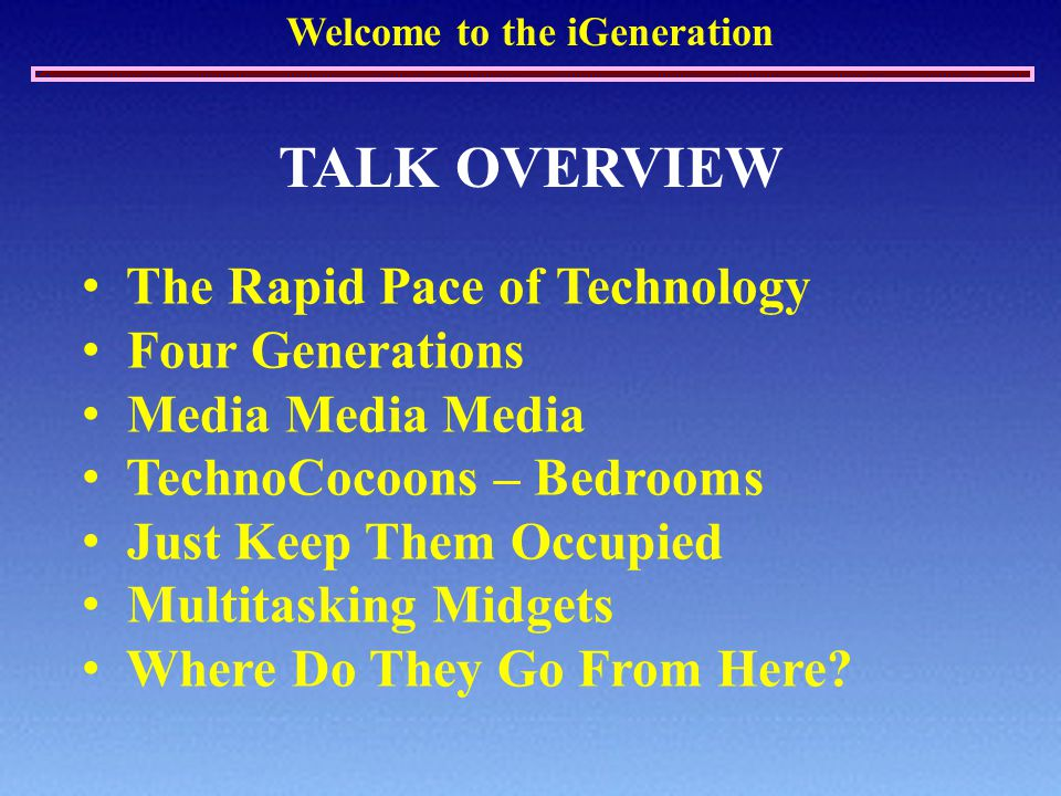 Welcome to the iGeneration TALK OVERVIEW The Rapid Pace of Technology Four Generations Media Media Media TechnoCocoons – Bedrooms Just Keep Them Occup