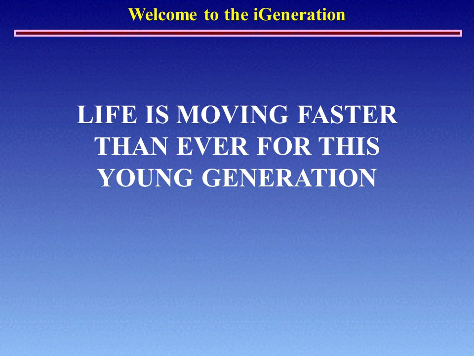 Welcome to the iGeneration LIFE IS MOVING FASTER THAN EVER FOR THIS YOUNG GENERATION