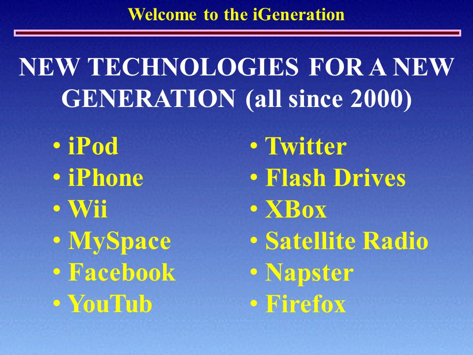 Welcome to the iGeneration NEW TECHNOLOGIES FOR A NEW GENERATION (all since 2000) iPod iPhone Wii MySpace Facebook YouTub Twitter Flash Drives XBox Sa