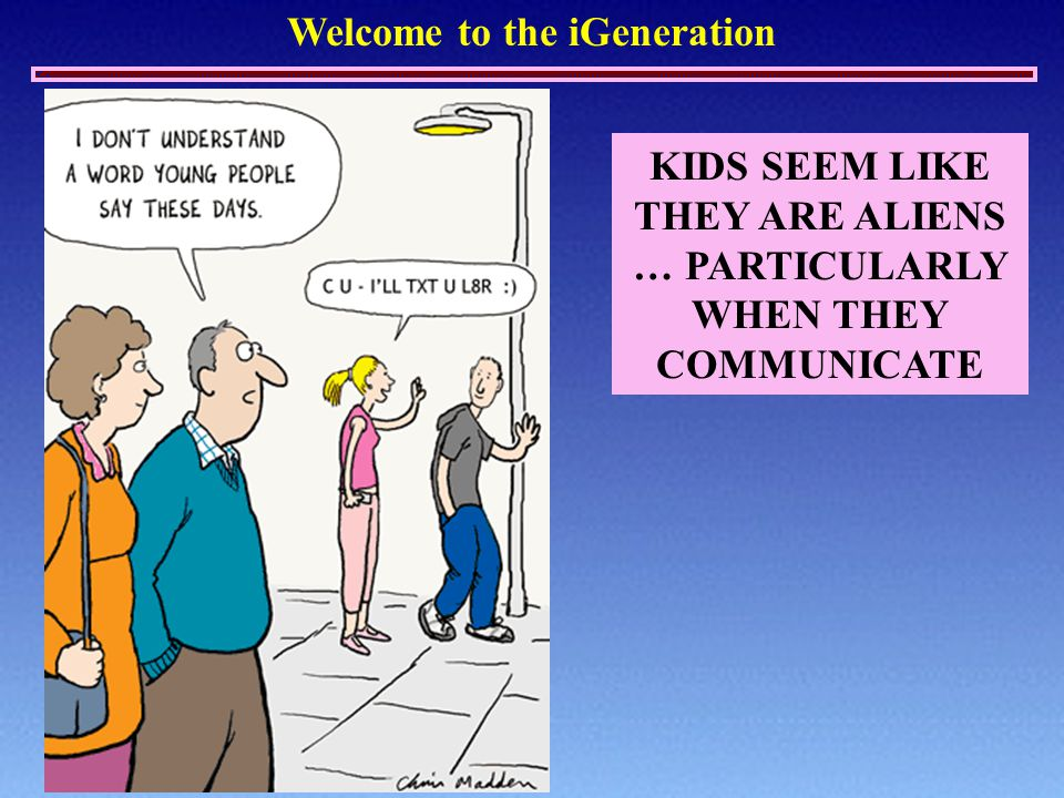 Welcome to the iGeneration KIDS SEEM LIKE THEY ARE ALIENS … PARTICULARLY WHEN THEY COMMUNICATE