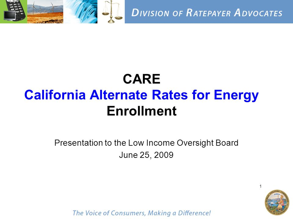 1 CARE California Alternate Rates for Energy Enrollment Presentation to the Low Income Oversight Board June 25, 2009