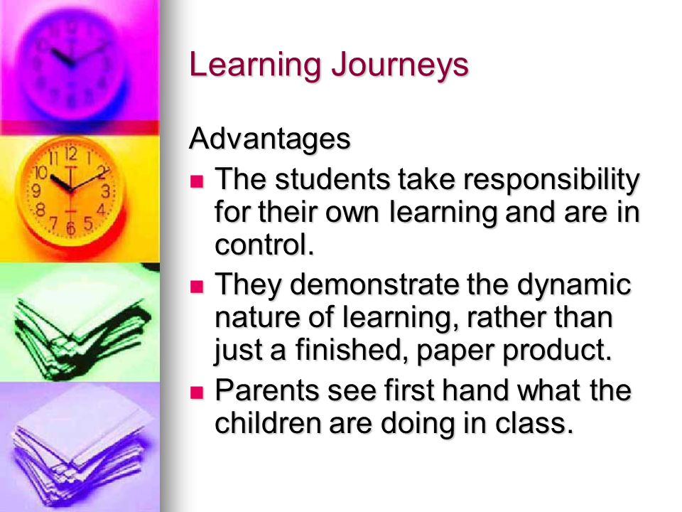 Learning Journeys Advantages The students take responsibility for their own learning and are in control.