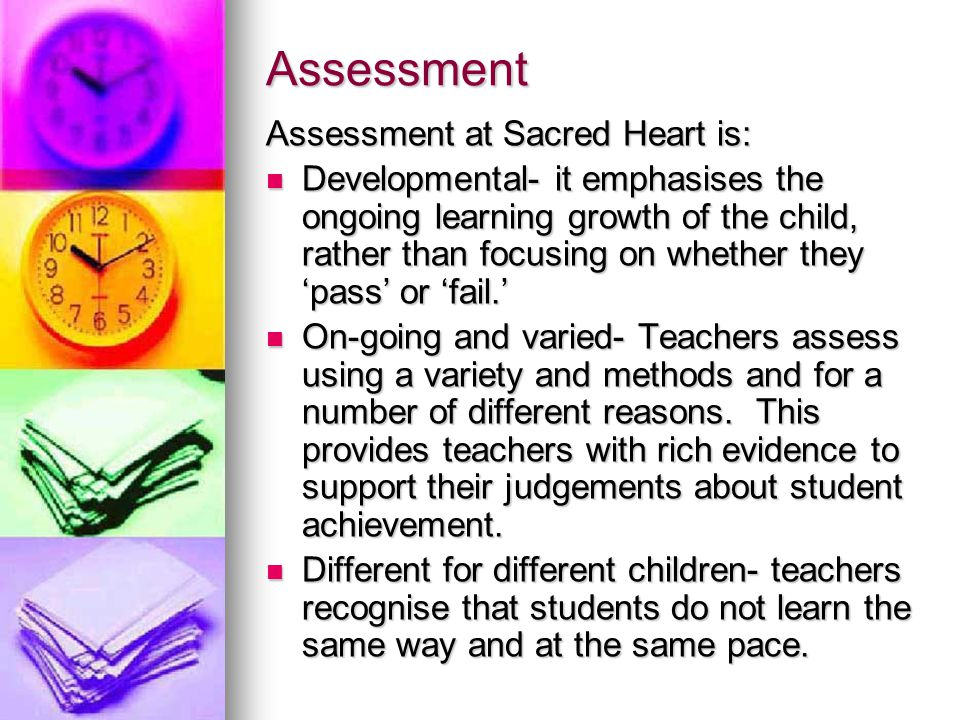 Assessment Assessment at Sacred Heart is: Developmental- it emphasises the ongoing learning growth of the child, rather than focusing on whether they 'pass' or 'fail.' Developmental- it emphasises the ongoing learning growth of the child, rather than focusing on whether they 'pass' or 'fail.' On-going and varied- Teachers assess using a variety and methods and for a number of different reasons.