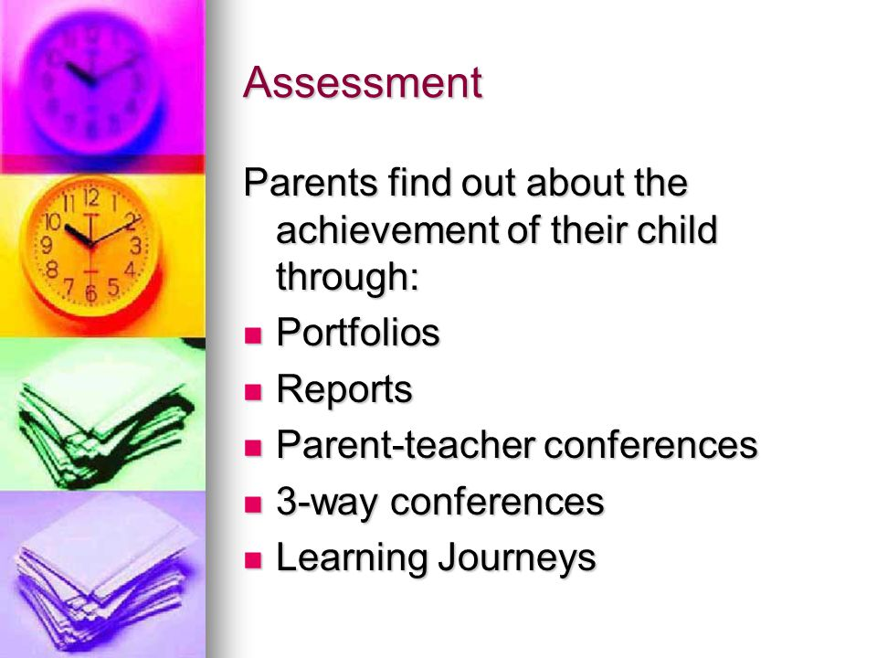 Assessment Parents find out about the achievement of their child through: Portfolios Portfolios Reports Reports Parent-teacher conferences Parent-teacher conferences 3-way conferences 3-way conferences Learning Journeys Learning Journeys