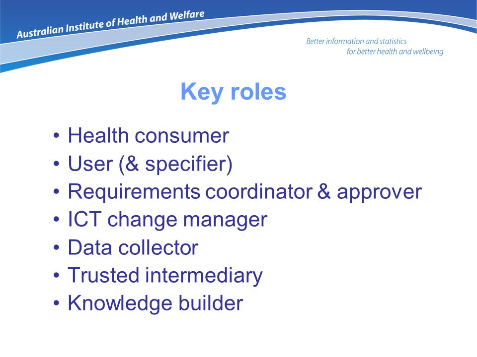Key roles Health consumer User (& specifier) Requirements coordinator & approver ICT change manager Data collector Trusted intermediary Knowledge builder