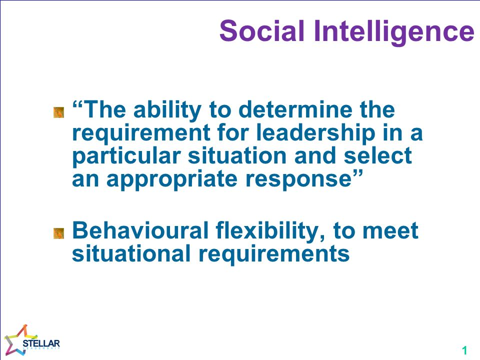1 Social Intelligence The ability to determine the requirement for leadership in a particular situation and select an appropriate response Behavioural flexibility, to meet situational requirements