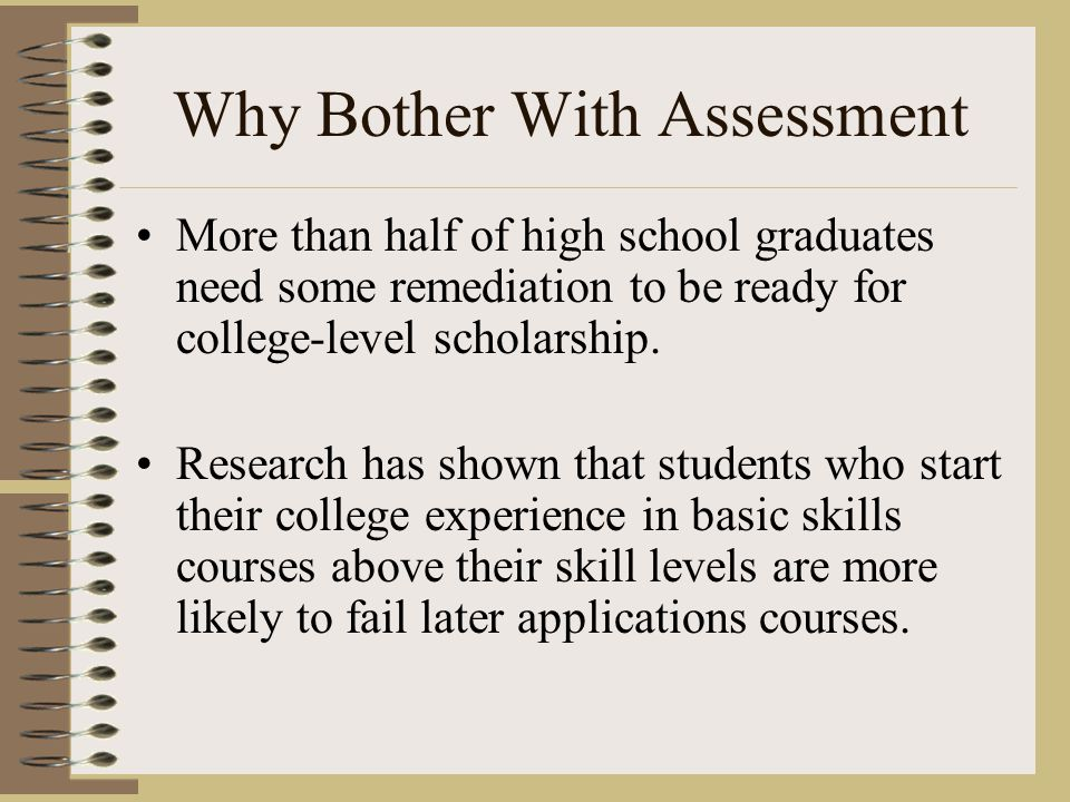 Why Bother With Assessment More than half of high school graduates need some remediation to be ready for college-level scholarship.