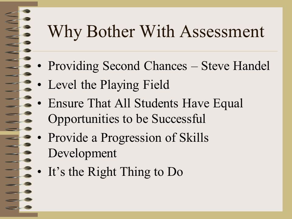 Why Bother With Assessment Providing Second Chances – Steve Handel Level the Playing Field Ensure That All Students Have Equal Opportunities to be Successful Provide a Progression of Skills Development It's the Right Thing to Do