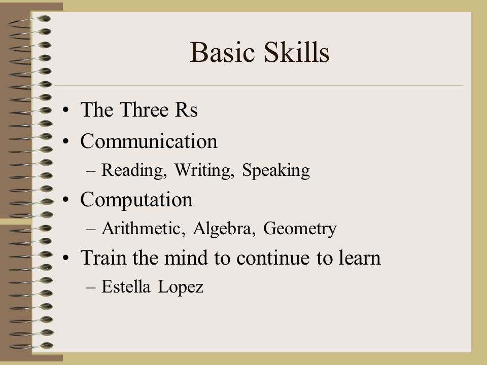 Basic Skills The Three Rs Communication –Reading, Writing, Speaking Computation –Arithmetic, Algebra, Geometry Train the mind to continue to learn –Estella Lopez