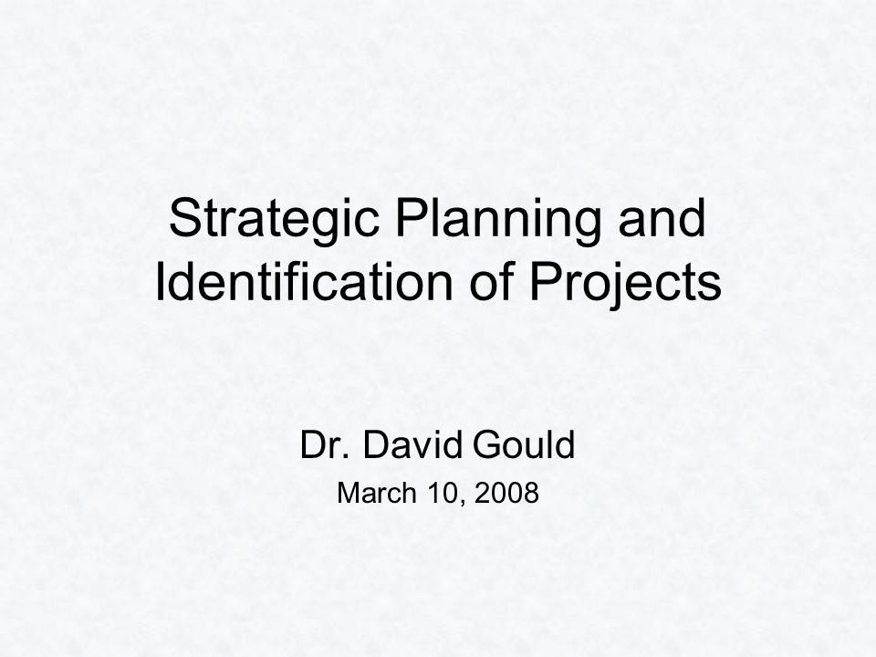 Dr. David Gould March 10, 2008 Strategic Planning and Identification of Projects