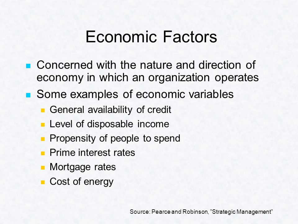 Economic Factors Concerned with the nature and direction of economy in which an organization operates Some examples of economic variables General availability of credit Level of disposable income Propensity of people to spend Prime interest rates Mortgage rates Cost of energy Source: Pearce and Robinson, Strategic Management