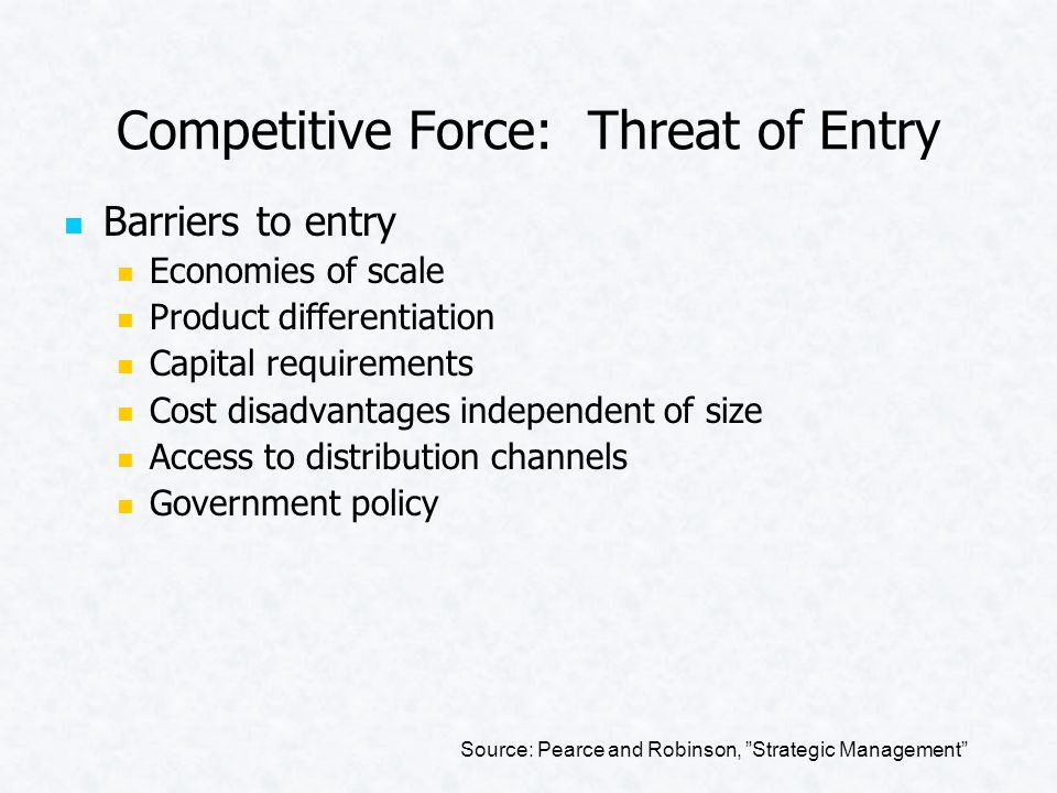 Competitive Force: Threat of Entry Barriers to entry Economies of scale Product differentiation Capital requirements Cost disadvantages independent of size Access to distribution channels Government policy Source: Pearce and Robinson, Strategic Management