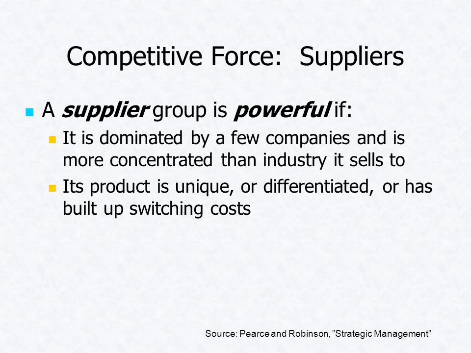 Competitive Force: Suppliers A supplier group is powerful if: It is dominated by a few companies and is more concentrated than industry it sells to Its product is unique, or differentiated, or has built up switching costs Source: Pearce and Robinson, Strategic Management