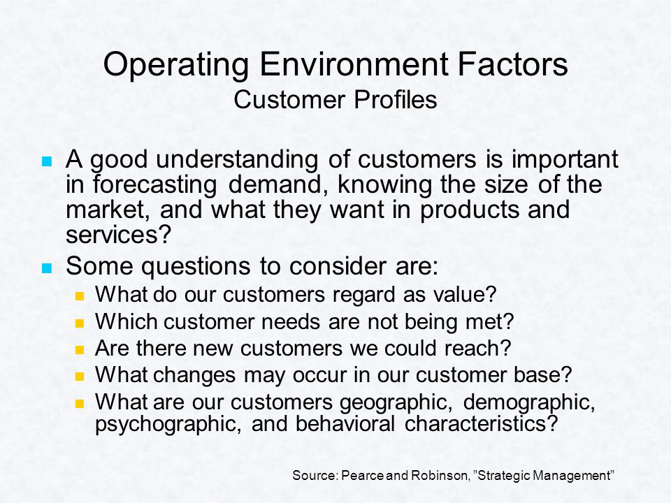 Operating Environment Factors Customer Profiles A good understanding of customers is important in forecasting demand, knowing the size of the market, and what they want in products and services.