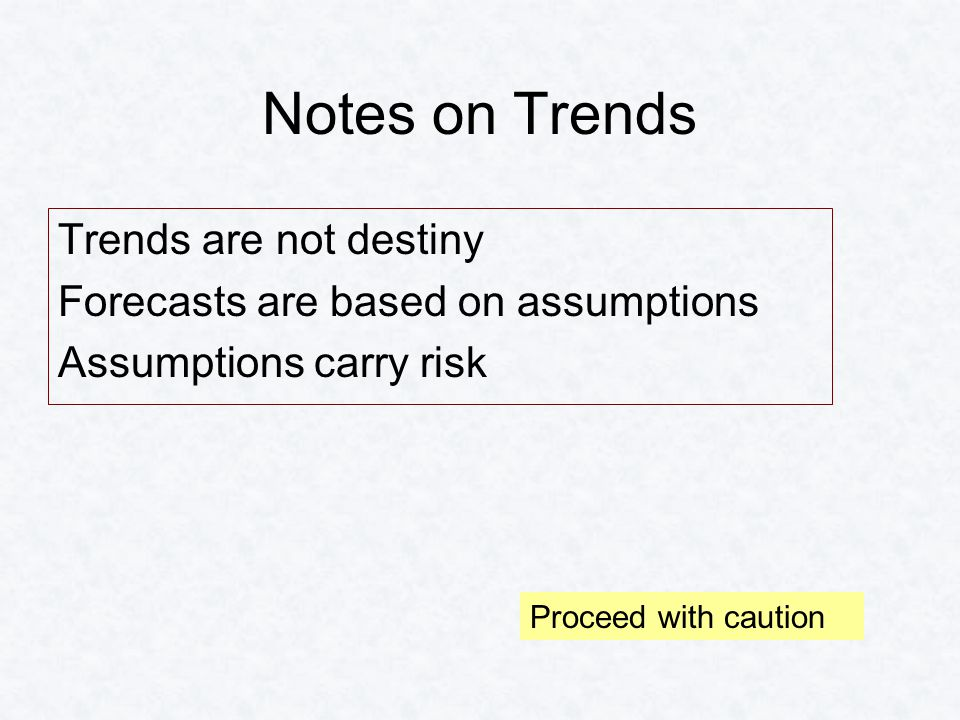 Notes on Trends Trends are not destiny Forecasts are based on assumptions Assumptions carry risk Proceed with caution