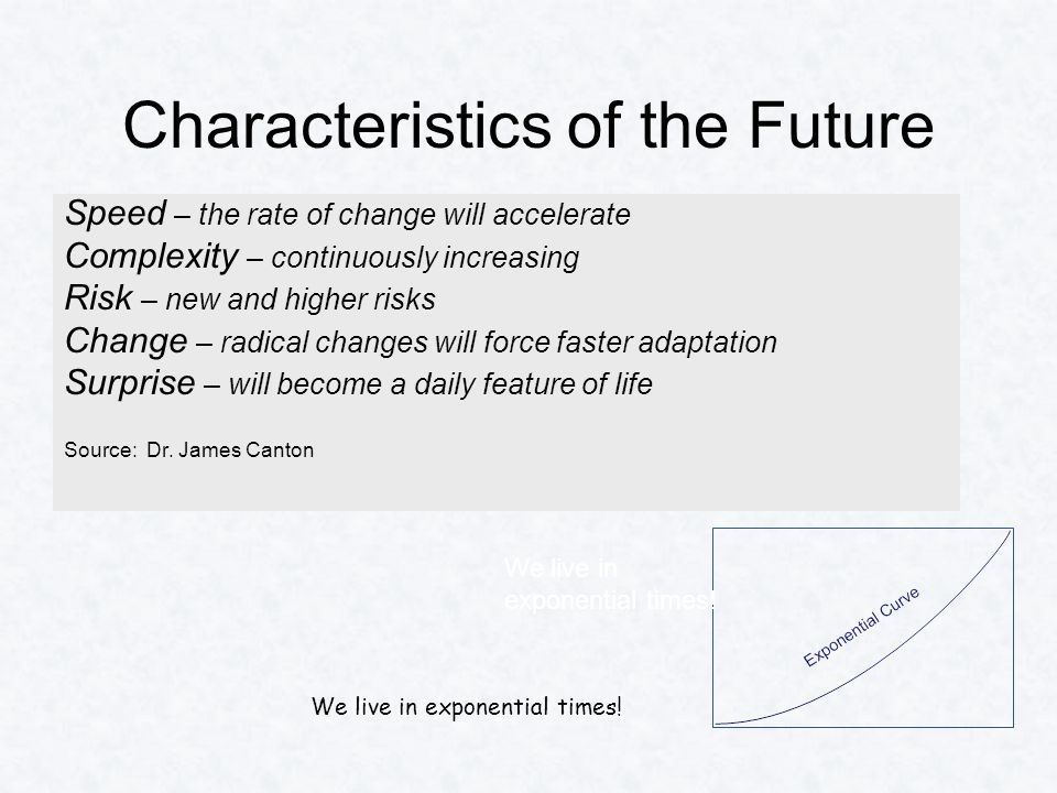 Characteristics of the Future Speed – the rate of change will accelerate Complexity – continuously increasing Risk – new and higher risks Change – radical changes will force faster adaptation Surprise – will become a daily feature of life Source: Dr.