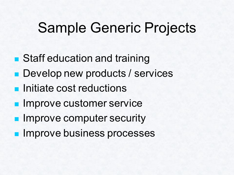 Sample Generic Projects Staff education and training Develop new products / services Initiate cost reductions Improve customer service Improve computer security Improve business processes