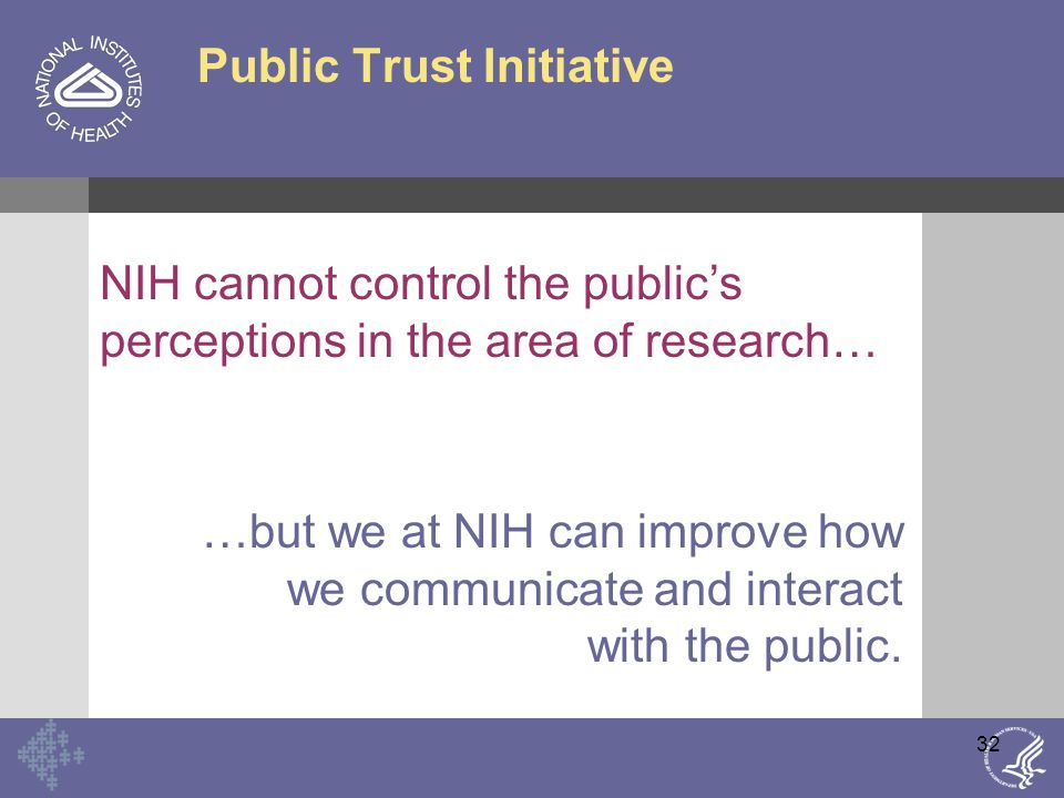 32 Public Trust Initiative NIH cannot control the public's perceptions in the area of research… …but we at NIH can improve how we communicate and interact with the public.